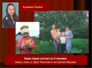 Кузьмина Татьяна: Наша семья состоит из 5 человек: мама, папа, я, брат Никола