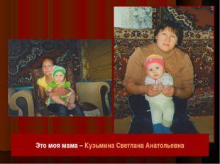 Это моя мама – Кузьмина Светлана Анатольевна