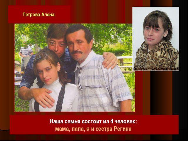 Петрова Алена: Наша семья состоит из 4 человек: мама, папа, я и сестра Регина