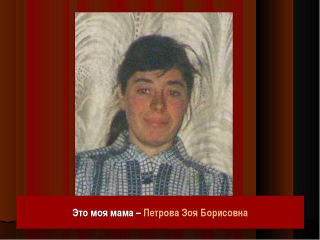 Это моя мама – Петрова Зоя Борисовна
