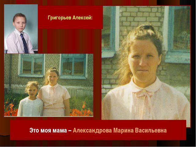 Григорьев Алексей: Это моя мама – Александрова Марина Васильевна