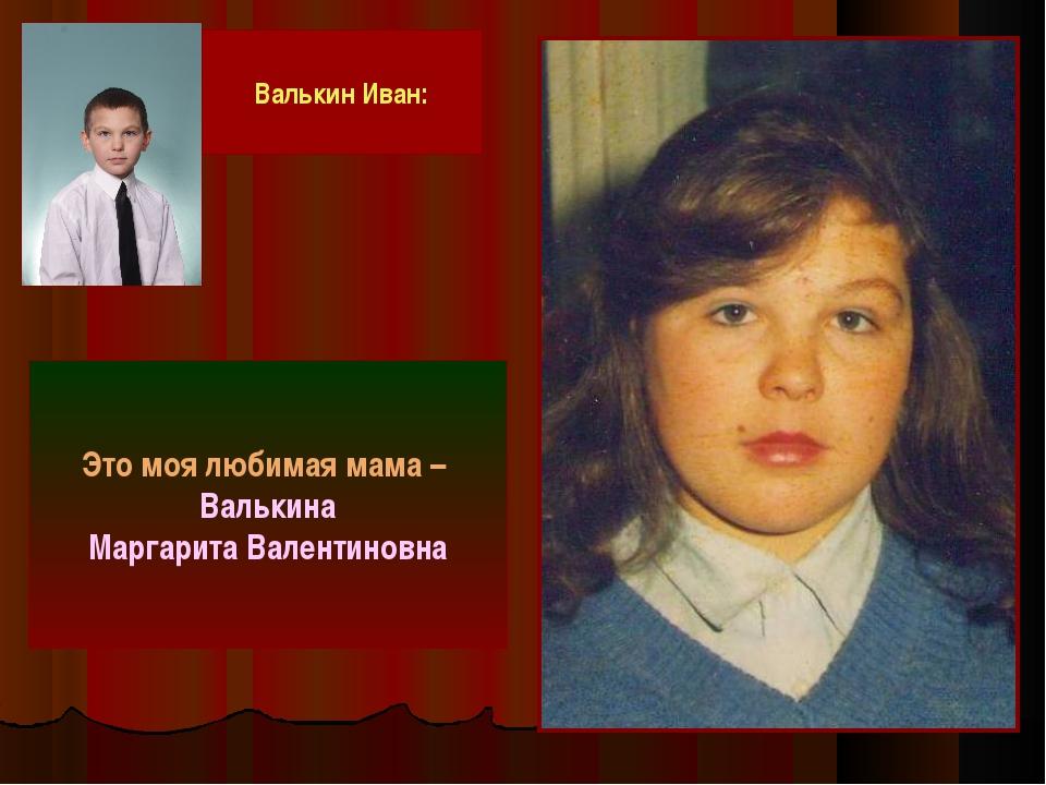 Это моя любимая мама – Валькина Маргарита Валентиновна Валькин Иван: