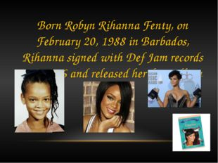 Born Robyn Rihanna Fenty, on February 20, 1988 in Barbados, Rihanna signed wi