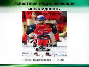 Известные люди, имеющие инвалидность Сергей Валентинович ШИЛОВ http://linda60
