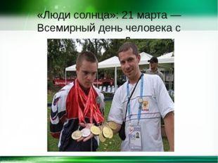 «Люди солнца»: 21 марта — Всемирный день человека с синдромом Дауна http://li