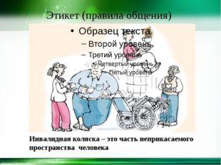 Этикет (правила общения) Инвалидная коляска – это часть неприкасаемого прост