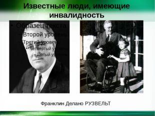 Известные люди, имеющие инвалидность Франклин Делано РУЗВЕЛЬТ http://linda603