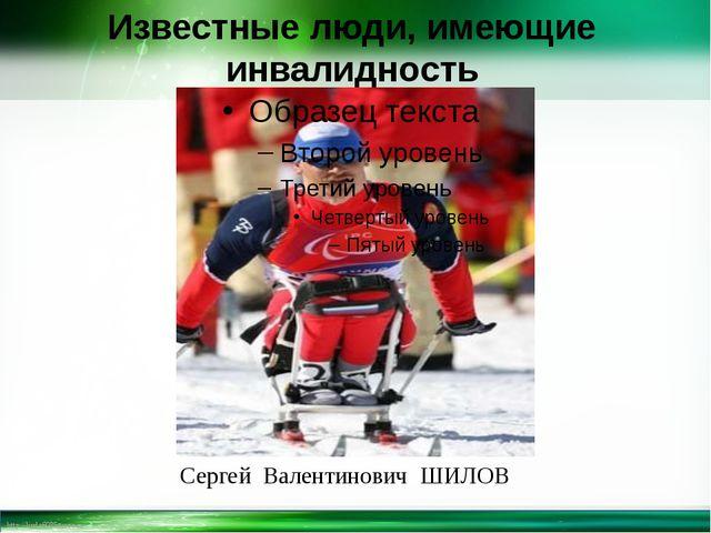 Известные люди, имеющие инвалидность Сергей Валентинович ШИЛОВ http://linda60...