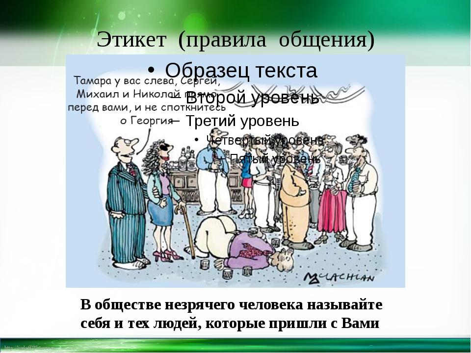 Этикет (правила общения) В обществе незрячего человека называйте себя и тех л...