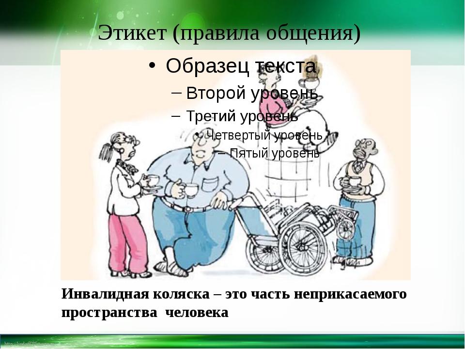 Этикет (правила общения) Инвалидная коляска – это часть неприкасаемого прост...