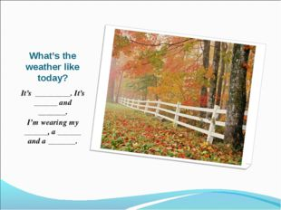 What's the weather like today? It's _________. It's ______ and _______. I'm w