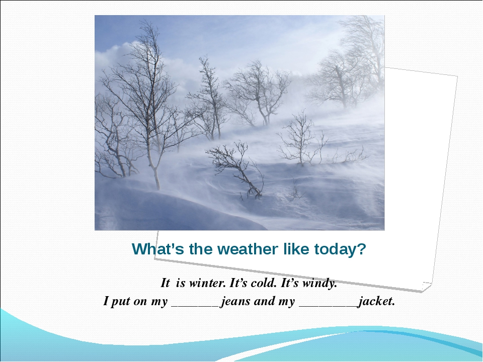 What's the weather like today? It is winter. It's cold. It's windy. I put on...