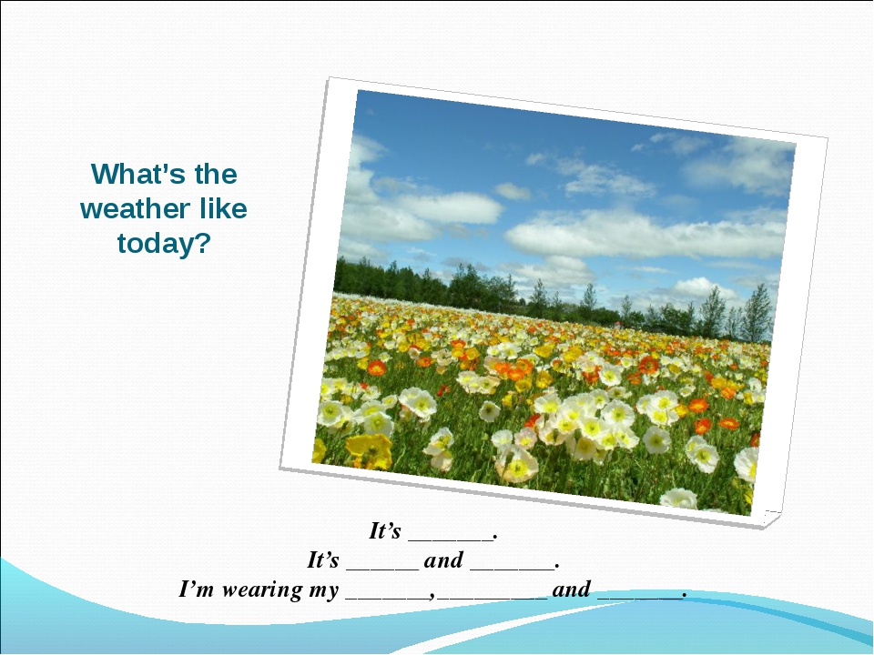 What's the weather like today? It's _______. It's ______ and _______. I'm wea...
