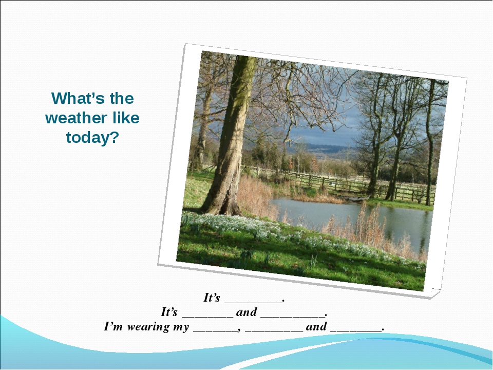 What's the weather like today? It's _________. It's ________ and __________....