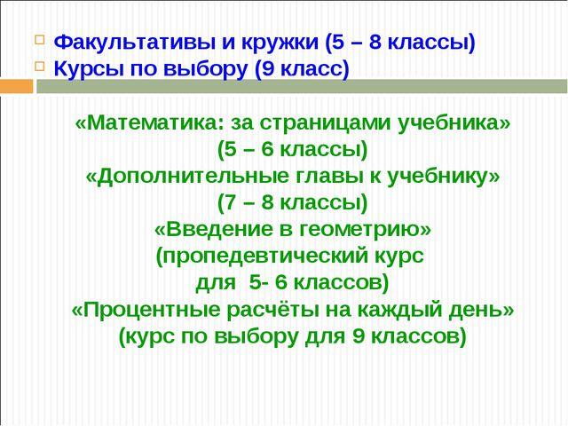 Факультативы и кружки (5 – 8 классы) Курсы по выбору (9 класс) «Математика: з...
