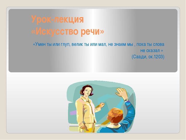 Урок-лекция «Искусство речи» «Умен ты или глуп, велик ты или мал, не знаем мы...
