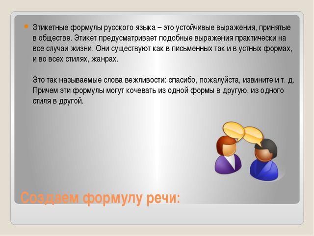 Создаем формулу речи: Этикетные формулы русского языка – это устойчивые выраж...