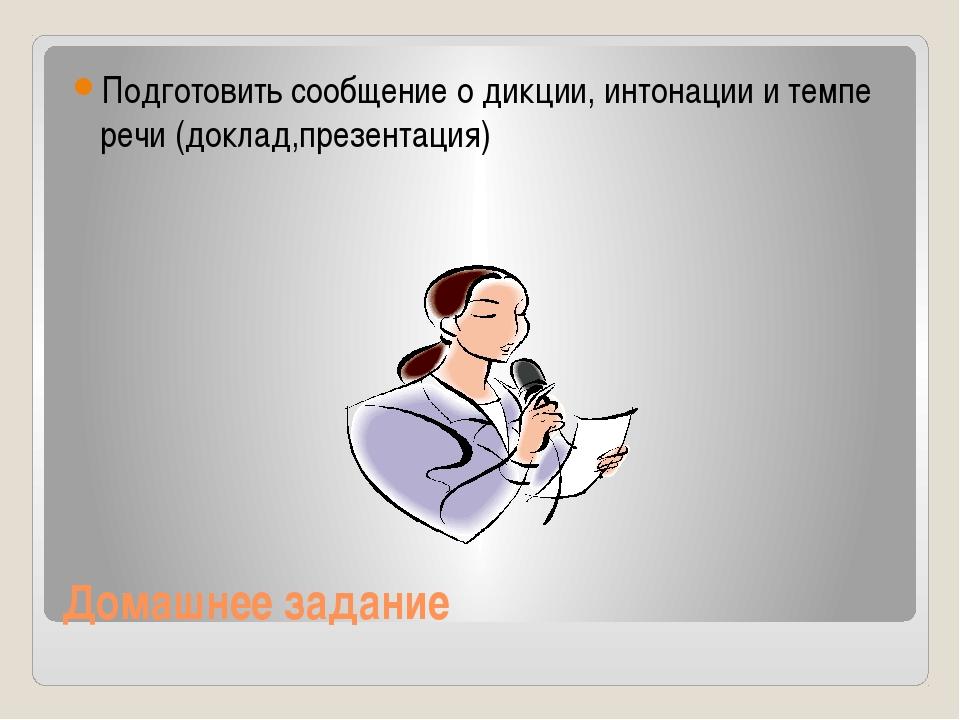 Домашнее задание Подготовить сообщение о дикции, интонации и темпе речи (докл...
