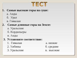 1. Самые высокие горы на суше: а. Анды б. Урал в. Гималаи 2. Самые длинные го