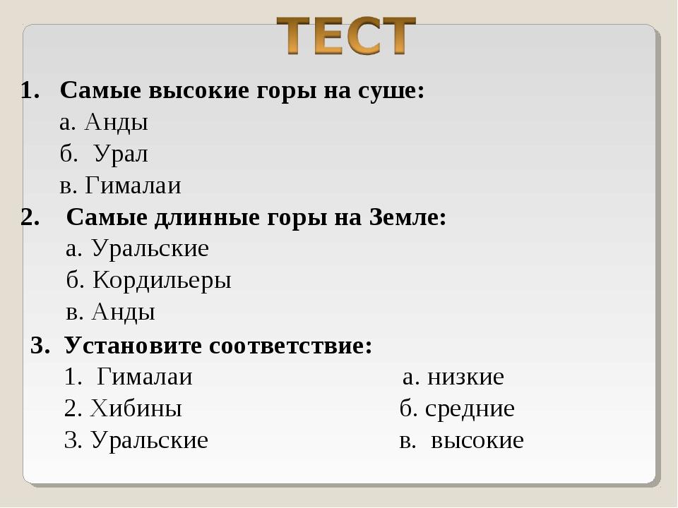 1. Самые высокие горы на суше: а. Анды б. Урал в. Гималаи 2. Самые длинные го...