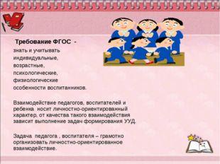 Требование ФГОС - знать и учитывать индивидуальные, возрастные, психологичес