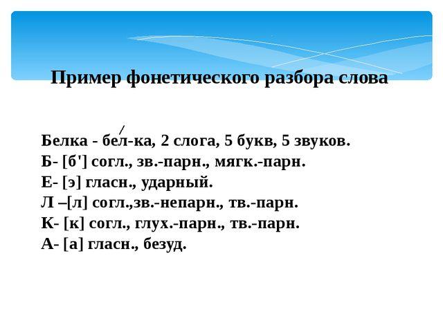 Пример фонетического разбора слова Белка - бел-ка, 2 слога, 5 букв, 5 звуков....