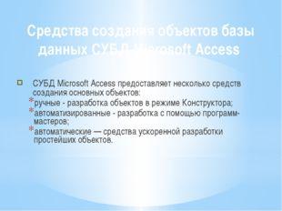 Средства создания объектов базы данных СУБД Microsoft Access СУБД Microsoft A