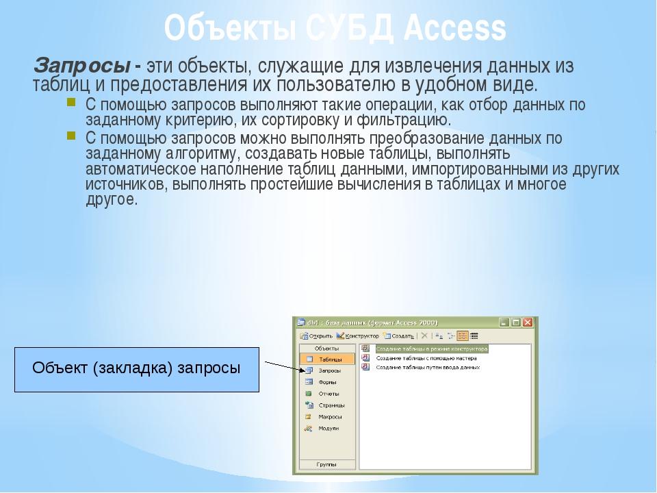 Объекты СУБД Access Запросы - эти объекты, служащие для извлечения данных из...