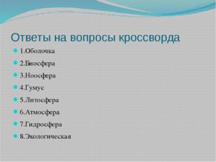 Ответы на вопросы кроссворда 1.Оболочка 2.Биосфера 3.Ноосфера 4.Гумус 5.Литос