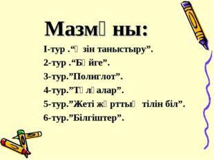 """Мазмұны: І-тур .""""Өзін таныстыру"""". 2-тур .""""Бәйге"""". 3-тур.""""Полиглот"""". 4-тур.""""Тұ"""