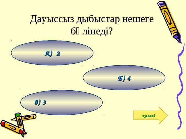 Дауыссыз дыбыстар нешеге бөлінеді? в) 3 Б) 4 А) 2 келесі