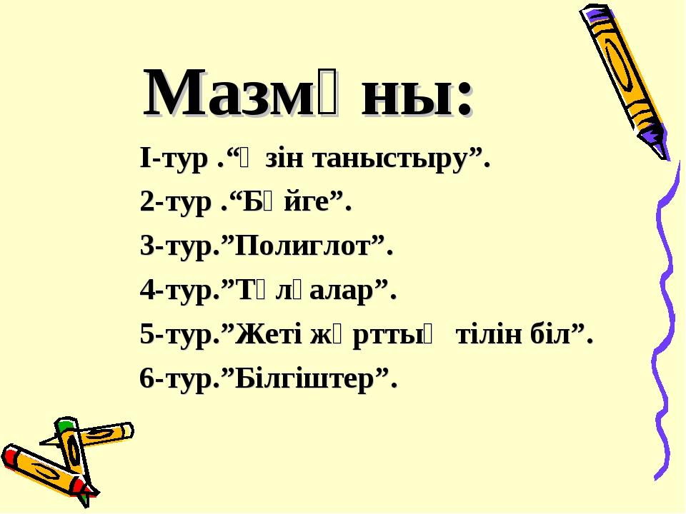 """Мазмұны: І-тур .""""Өзін таныстыру"""". 2-тур .""""Бәйге"""". 3-тур.""""Полиглот"""". 4-тур.""""Тұ..."""