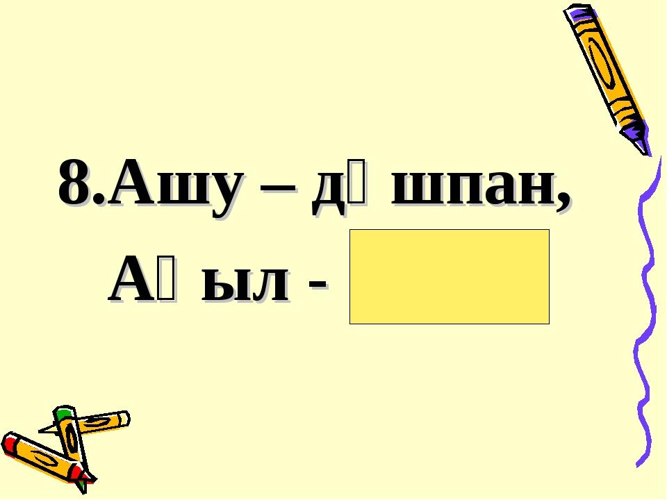 8.Ашу – дұшпан, Ақыл - дос .