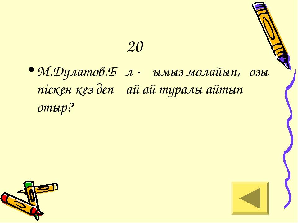 20 М.Дулатов.Бұл - қымыз молайып,қозы піскен кез деп қай ай туралы айтып отыр?
