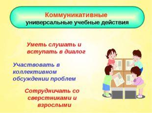 Коммуникативные универсальные учебные действия Уметь слушать и вступать в ди