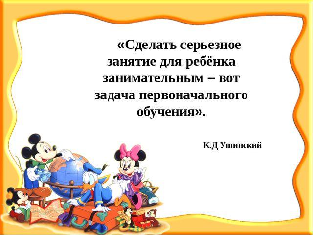 «Сделать серьезное занятие для ребёнка занимательным – вот задача первоначал...