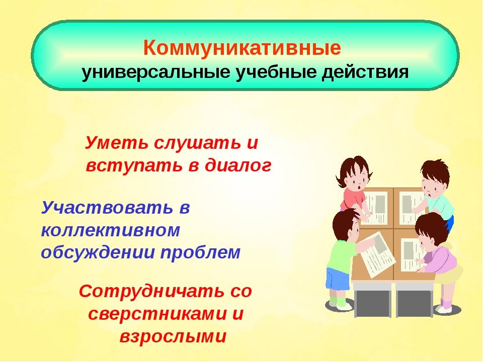 Коммуникативные универсальные учебные действия Уметь слушать и вступать в ди...