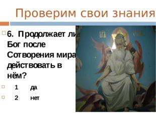Проверим свои знания 6. Продолжает ли Бог после Сотворения мира действовать в
