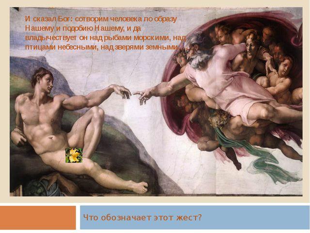 . Что обозначает этот жест? И сказал Бог: сотворим человека по образу Нашему...