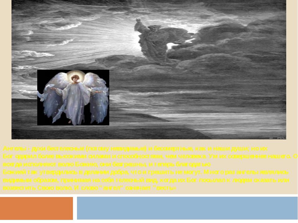 Ангелы - духи бестелесные (потому невидимые) и бессмертные, как и наши души;...