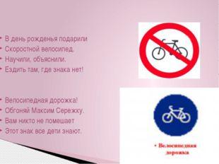 В день рожденья подарили Скоростной велосипед. Научили, объяснили. Ездить там