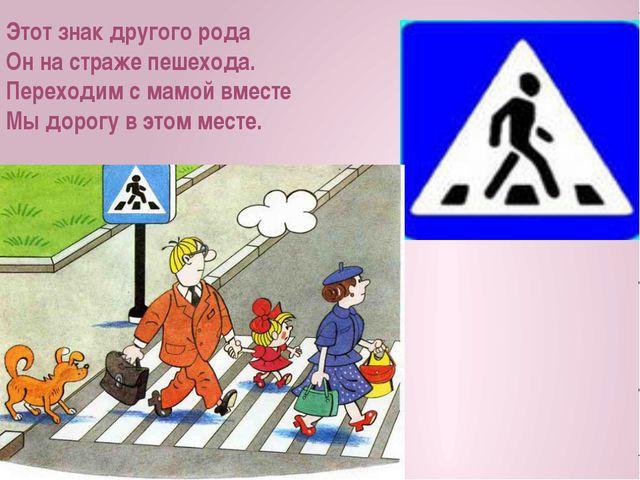 Этот знак другого рода Он на страже пешехода. Переходим с мамой вместе Мы до...