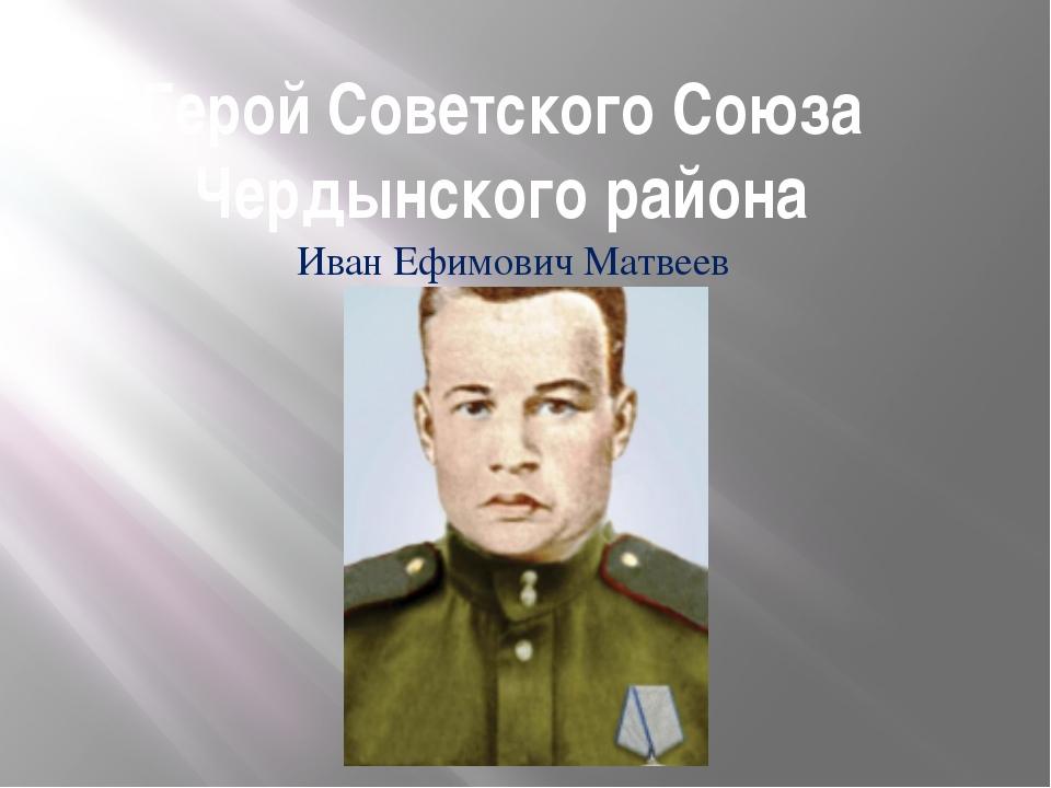 Герой Советского Союза Чердынского района Иван Ефимович Матвеев