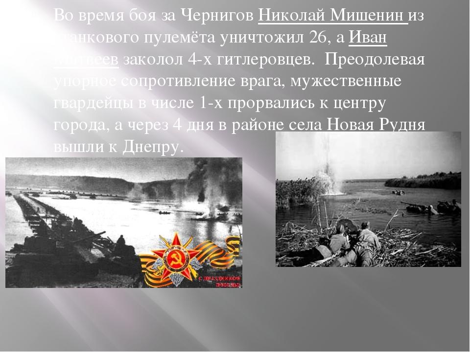 Во время боя за Чернигов Николай Мишенин из станкового пулемёта уничтожил 26,...