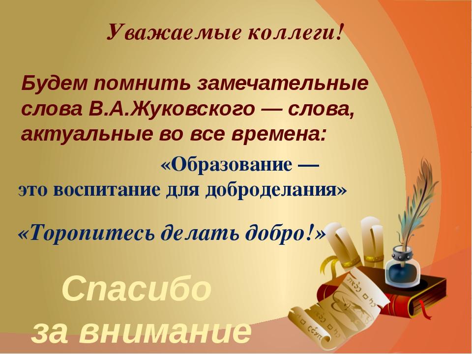 Уважаемые коллеги! Будем помнить замечательные слова В.А.Жуковского — слова,...