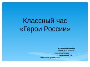 Классный час «Герои России» Разработка учителя начальных классов первой катег