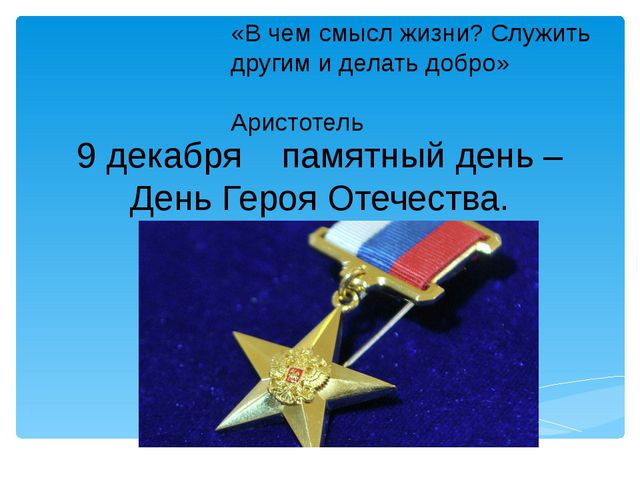 9 декабря памятный день – День Героя Отечества. «В чем смысл жизни? Служить д...