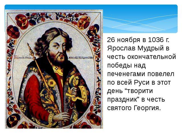 26 ноября в 1036 г. Ярослав Мудрый в честь окончательной победы над печенегам...