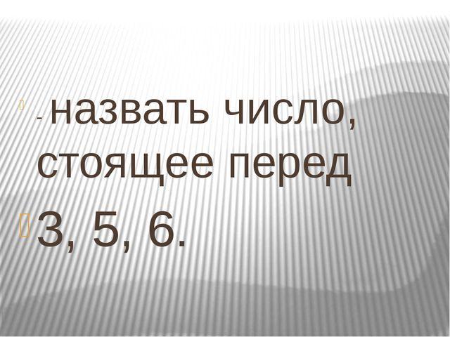 - назвать число, стоящее перед 3, 5, 6.