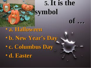 5. It is the symbol of … a. Halloween b. New Year's Day c. Columbus Day d. E